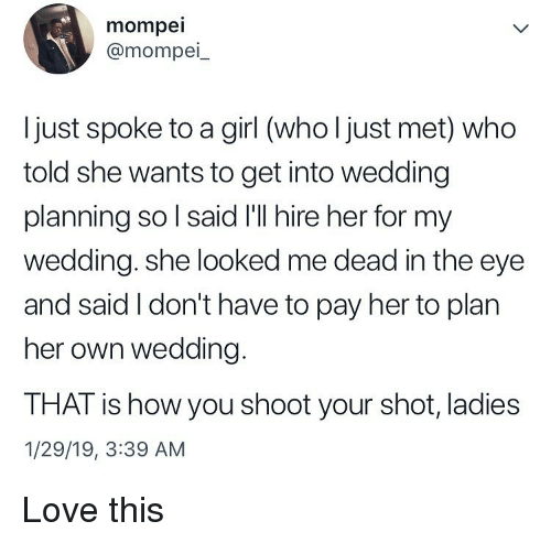 shoot your shot: mompei  @mompei_  Ijust spoke to a girl (who l just met) who  told she wants to get into wedding  planning so l said I'll hire her for my  wedding. she looked me dead in the eye  and said I don't have to pay her to plan  her own wedding.  THAT is how you shoot your shot, ladies  1/29/19, 3:39 AM Love this