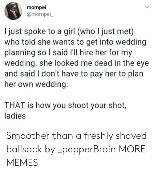shoot your shot: mompei  @mompei  l just spoke to a girl (who I just met)  who told she wants to get into wedding  planning so l said l'll hire her for my  wedding. she looked me dead in the eye  and said I don't have to pay her to plan  her own wedding  THAT is how you shoot your shot,  ladies Smoother than a freshly shaved ballsack by _pepperBrain MORE MEMES