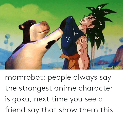 Goku: momrobot:   people always say the strongest anime character is goku, next time you see a friend say that show them this