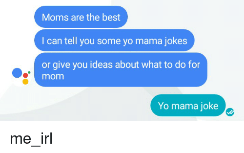 Moms, Yo, and Best: Moms are the best  I can tell you some yo mama jokes  or give you ideas about what to do for  mom  Yo mama joke me_irl