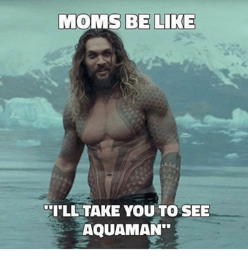Moms Be Like: MOMS BE LIKE  ILL TAKE YOU TO SEE  AQUAMAN