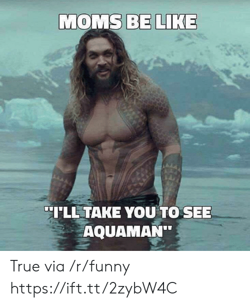 "Moms Be Like: MOMS BE LIKE  LL TAKE YOU TO SEE  AQUAMAN"" True via /r/funny https://ift.tt/2zybW4C"