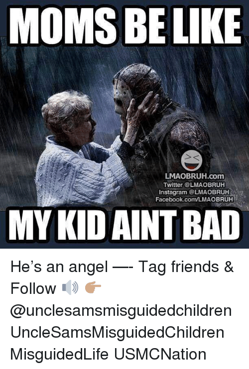 Moms Be Like: MOMS BE LIKE  LMAOBRUH.com  Twitter @LMAOBRUH  Instagram @LMAOBRUH  Facebook.com/LMAOBRUH  MY KIDAINT BAD He's an angel —- Tag friends & Follow 🔊 👉🏽 @unclesamsmisguidedchildren UncleSamsMisguidedChildren MisguidedLife USMCNation