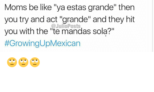 "Moms Be Like: Moms be like ""ya estas grande"" then  you try and act ""grande"" and they hit  you with the ""te mandas sola?""  #GrowingUpMexican  @JulioPosts 🙄🙄🙄"