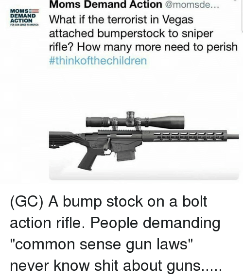 """America, Guns, and Memes: Moms Demand Action @momsde...  MOMSE  at if the terrorist in Vegas  DEMAND  ACTION  FOR GUN SENSE IN AMERICA  attached bumperstock to sniper  rifle? How many more need to perish  (GC) A bump stock on a bolt action rifle. People demanding """"common sense gun laws"""" never know shit about guns....."""