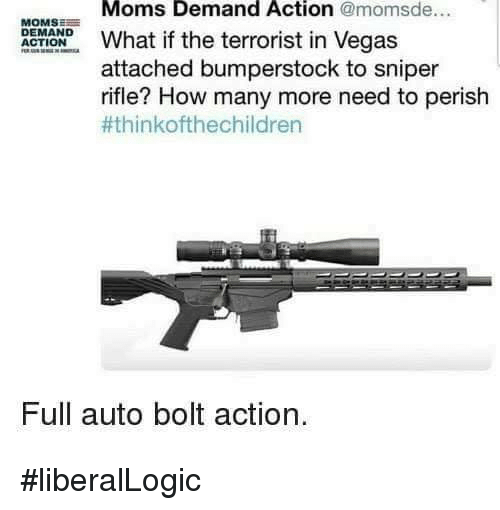 Memes, Moms, and Las Vegas: Moms Demand Action @momsde...  MOMSE  DEMAND  OONhat if the terrorist in Vegas  attached bumperstock to sniper  rifle? How many more need to perish  #thinkofthechildren  Full auto bolt action. #liberalLogic
