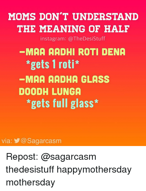 Instagram, Memes, and Moms: MOMS DON'T UNDERSTAND  THE MEANING OF HALF  instagram: @TheDesistuff  MAA AADHI ROTI DENA  *gets 1 roti*  MAA AADHA GLASS  DOODHLUNGA  *gets full glass*  via: @Sagarcasm Repost: @sagarcasm thedesistuff happymothersday mothersday