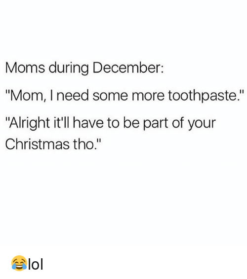 "Christmas, Memes, and Moms: Moms during December:  ""Mom, I need some more toothpaste.""  ""Alright it'll have to be part of your  Christmas tho."" 😂lol"