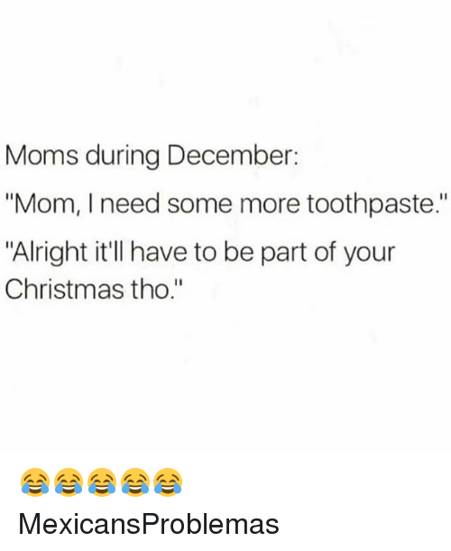 "Christmas, Memes, and Moms: Moms during December:  ""Mom, I need some more toothpaste.  ""Alright it'll have to be part of your  Christmas tho."" 😂😂😂😂😂 MexicansProblemas"