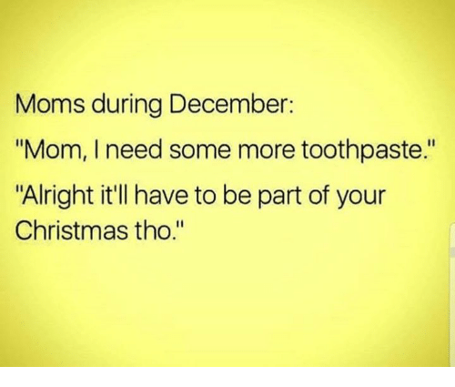 "Christmas, Dank, and Moms: Moms during December:  ""Mom, I need some more toothpaste.""  ""Alright it'll have to be part of your  Christmas tho."""