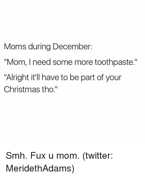 """Fuxed: Moms during December  """"Mom, I need some more toothpaste.""""  """"Alright it'll have to be part of your  Christmas tho."""" Smh. Fux u mom. (twitter: MeridethAdams)"""