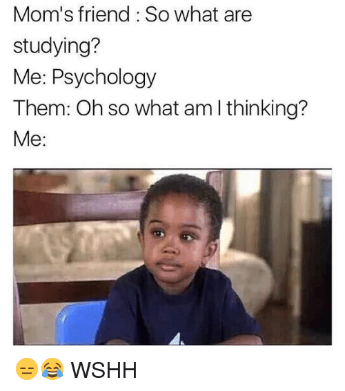 Memes, 🤖, and What Ares: Mom's friend So what are  studying?  Me: Psychology  Them: Oh so what am I thinking?  Me 😑😂 WSHH