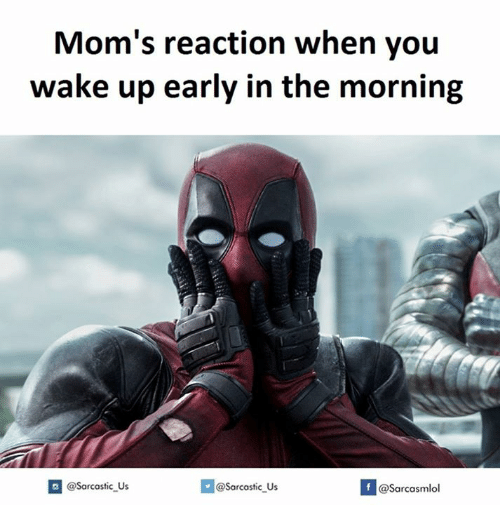 Moms, Wake, and You: Mom's reaction when you  wake up early in the morning  @Sarcastic us  If @sarcastic us  @Sarcasmlol