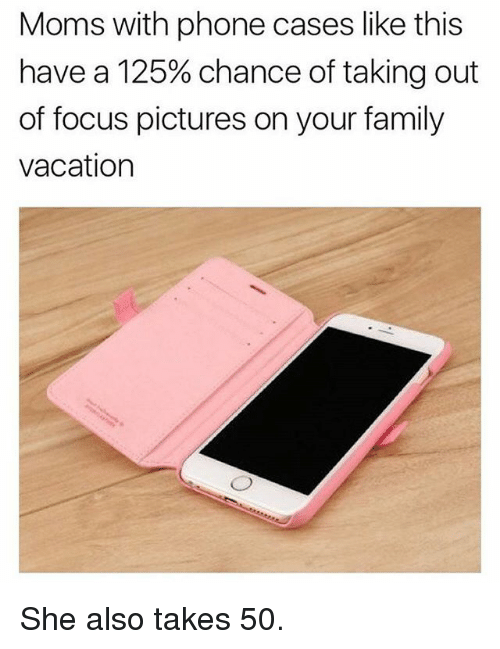 Family, Memes, and Moms: Moms with phone cases like this  have a 125% chance of taking out  of focus pictures on your family  vacation She also takes 50.