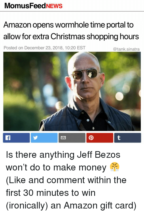 Jeff Bezos: MomusFeedNEws  Amazon opens wormhole time portal to  allow for extra Christmas shopping hours  Posted on December 23, 2018, 10:20 EST  @tank.sinatra Is there anything Jeff Bezos won't do to make money 😤 (Like and comment within the first 30 minutes to win (ironically) an Amazon gift card)