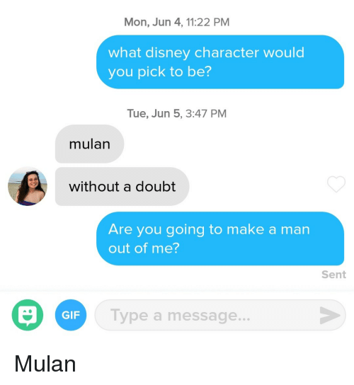 Mulan: Mon, Jun 4,11:22 PM  what disney character would  you pick to be?  Tue, Jun 5, 3:47 PM  mulan  without a doubt  Are you going to make a man  out of me?  Sent  Type a message.  GIF Mulan