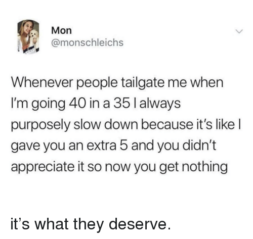 Tailgate: Mon  @monschleichs  Whenever people tailgate me when  I'm going 40 in a 35 l always  purposely slow down because it's like l  gave you an extra 5 and you didn't  appreciate it so now you get nothing it's what they deserve.
