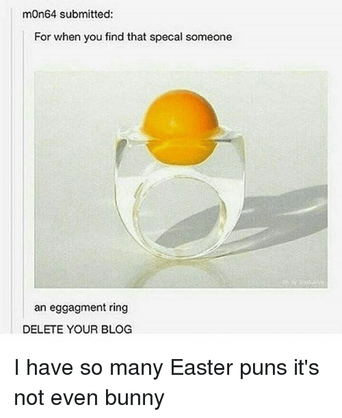 Easter, Memes, and Puns: mOn64 submitted:  For when you find that specal someone  an eggagment ring  DELETE YOUR BLOG I have so many Easter puns it's not even bunny