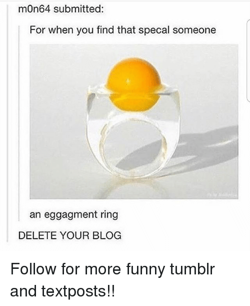 Funny, Memes, and Tumblr: mOn64 submitted:  For when you find that specal someone  an eggagment ring  DELETE YOUR BLOG Follow for more funny tumblr and textposts!!