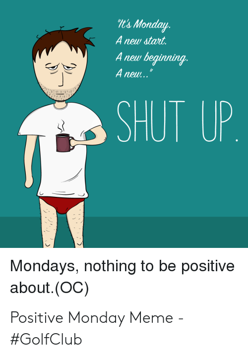 Positive Monday: & Monday  Anew start  Anew beginning.  H new...  SHUT UP  Mondays, nothing to be positive  about. (OC) Positive Monday Meme - #GolfClub