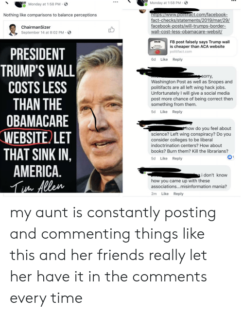 Trumps Wall: Monday at 1:58 PM  Monday at 1:58 PM  https://www.politiract.com/facebook-  fact-checks/statements/2019/mar/29/  facebook-posts/will-trumps-border-  wall-cost-less-obamacare-websit/  Nothing like comparisons to balance perceptions  ChairmanSizer  September 14 at 8:02 PM  FB post falsely says Trump wall  is cheaper than ACA website  FALSE  PRESIDENT  TRUMP'S WALL  COSTS LESS  THAN THE  ОВАМАСARE  WEBSITE LET  THAT SINK IN  AMERICA.  h Allen  politifact.com  Like  Reply  gsorry,  Washington Post as well as Snopes and  politifacts are all left wing hack jobs.  Unfortunately I will give a social media  post more chance of being correct then  something from them.  Reply  5d  Like  sthow do you feel about  science? Left wing conspiracy? Do you  consider colleges to be liberal  indoctrination centers? How about  books? Burn them? Kill the librarians?  1  Reply  5d  Like  i don't know  how you came up with these  associations...misinformation mania?  Like  2m  Reply my aunt is constantly posting and commenting things like this and her friends really let her have it in the comments every time