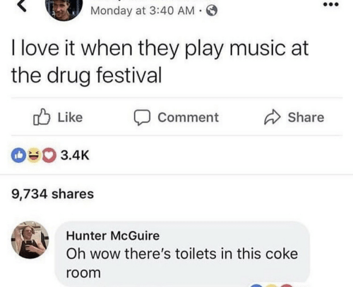 toilets: Monday at 3:40 AM .  I love it when they play music at  the drug festival  Like  Share  Comment  3.4K  9,734 shares  Hunter McGuire  Oh wow there's toilets in this coke  room