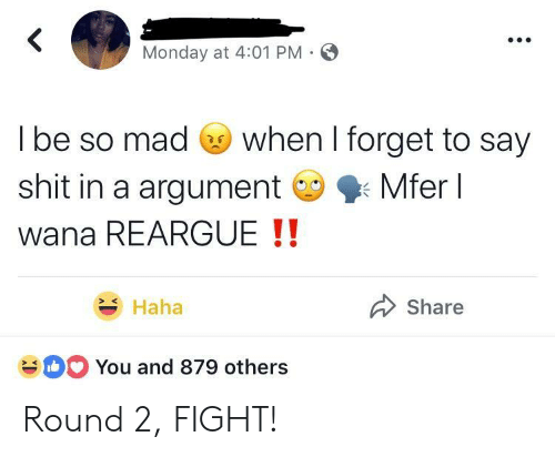 Round 2: Monday at 4:01 PM  l be so mad Go when I forget to say  shit in a argumentMferl  wana REARGUE !!  Haha  Share  You and 879 others Round 2, FIGHT!