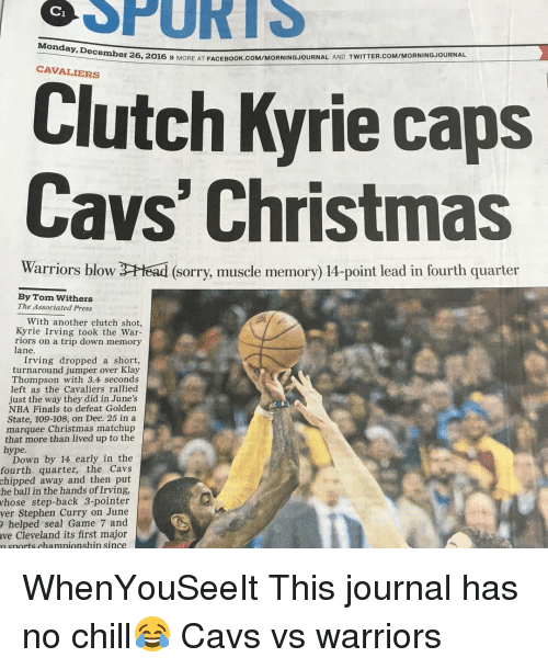cavs vs: Monday, Decembe  25, 2016 MORE AT FACEBook.coMIMORNINGJoURNAL AND TwITTER.coMIMORNINGJOURNAL  CAVALIERS  Clutch Kyrie caps  Cavs' Christmas  Warriors blow  3CHead (Sorry, muscle memory) 14-point lead in fourth quarter  By Tom Withers  The Associated Press  With another clutch shot,  Kyrie Irving took the War-  riors on a trip down memory  lane.  Irving dropped a short,  turnaround jumper over Klay  Thompson with 3.4 seconds  left as the Cavaliers rallied  just the way they did in June's  NBA Finals to defeat Golden  State, 109-108, on Dec. 25 in a  marquee Christmas matchup  that more than lived up to the  hype.  Down by 14 early in the  fourth quarter, the Cavs  away and then put  he ball in the hands of Irving,  whose step-back 3-pointer  ver Stephen Curry on June  helped seal Game 7 and  Cleveland its first major  n snorts chamnionship since WhenYouSeeIt This journal has no chill😂 Cavs vs warriors