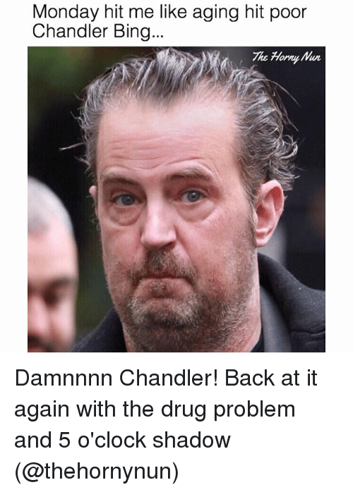 Damnnnn: Monday hit me like aging hit poor  Chandler Bing...  The Horny Damnnnn Chandler! Back at it again with the drug problem and 5 o'clock shadow (@thehornynun)