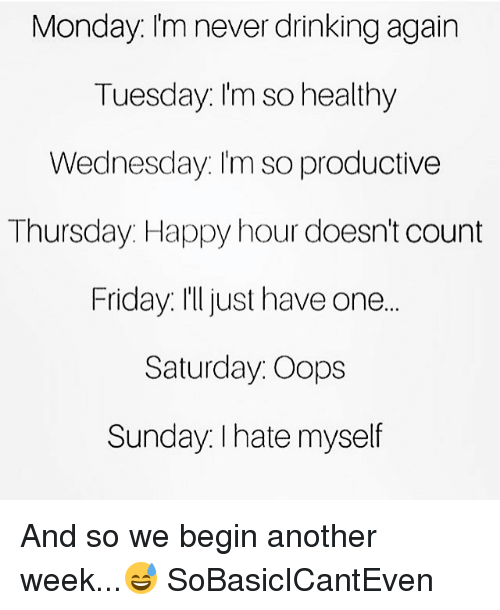 begining: Monday Im never drinking agairn  Tuesday. Im so healthy  Wednesday. I'm so productive  Thursday. Happy hour doesn't count  Friday. I'ljust have one.  Saturday. Oops  Sundav. I hate myself  Sunday I hate myself And so we begin another week...😅 SoBasicICantEven