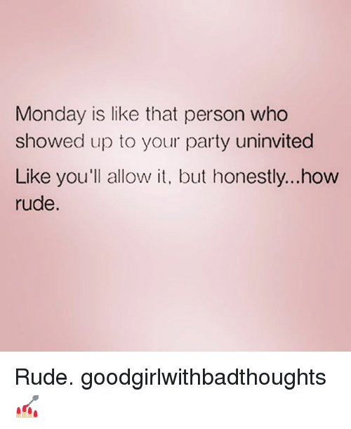 Memes, Party, and Rude: Monday is like that person who  showed up to your party uninvited  Like you'll allow it, but honestly...how  rude Rude. goodgirlwithbadthoughts 💅🏼