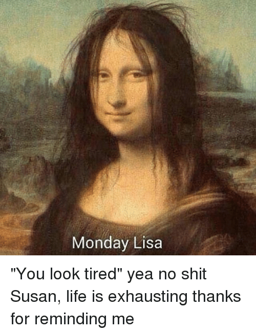 "Life, Shit, and Monday: Monday Lisa ""You look tired"" yea no shit Susan, life is exhausting thanks for reminding me"