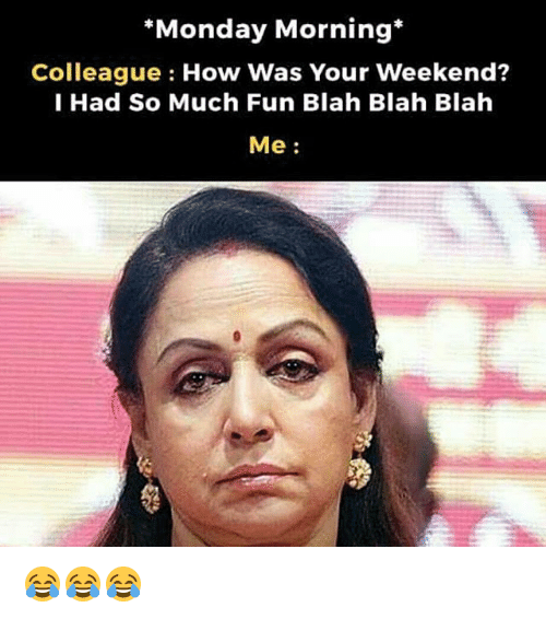 Memes, Monday, and 🤖: *Monday Morning  Colleague How Was Your Weekend?  I Had So Much Fun Blah Blah Blah  Me 😂😂😂