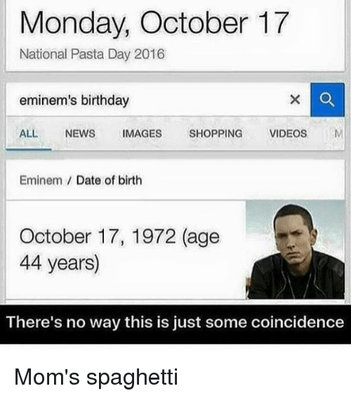 1972: Monday, October 17  National Pasta Day 2016  eminem's birthday  ALL  NEWS  IMAGES  SHOPPING  VIDEOS  Eminem Date of birth  October 17, 1972 (age  44 years)  There's no way this is just some coincidence Mom's spaghetti