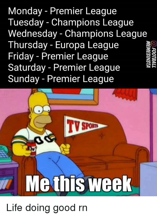 Friday, Life, and Memes: Monday - Premier League  Tuesday - Champions League  Wednesday - Champions League  Thursday - Europa League  Friday - Premier League  Saturday - Premier League  Sunday - Premier League  TV  Me this week Life doing good rn