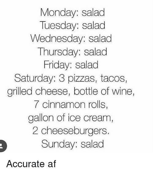 Af, Friday, and Wine: Monday: salad  Tuesday: salad  Wednesday: salad  Thursday: salad  Friday: salad  Saturday: 3 pizzas, tacos,  grilled cheese, bottle of wine  7 cinnamon rolls,  gallon of ice cream,  2 cheeseburgers  Sunday: salad Accurate af