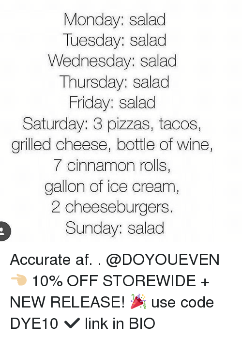 Af, Friday, and Gym: Monday: salad  Tuesday: salad  Wednesday: salad  Thursday: salad  Friday: salad  Saturday: 3 pizzas, tacos,  grilled cheese, bottle of wine  7 cinnamon rolls,  gallon of ice cream,  2 cheeseburgers  Sunday: salad Accurate af. . @DOYOUEVEN 👈🏼 10% OFF STOREWIDE + NEW RELEASE! 🎉 use code DYE10 ✔️ link in BIO
