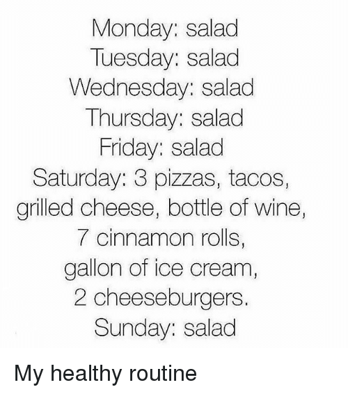 Friday, Memes, and Wine: Monday: salad  Tuesday: salad  Wednesday: salad  Thursday: salad  Friday: salad  Saturday: 3 pizzas, tacos,  grilled cheese, bottle of wine  7 cinnamon rolls,  gallon of ice cream,  2 cheeseburgers  Sunday: salad My healthy routine