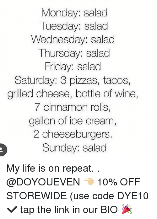 Friday, Gym, and Life: Monday: salad  Tuesday: salad  Wednesday: salad  Thursday: salad  Friday: salad  Saturday: 3 pizzas, tacos,  grilled cheese, bottle of wine  7 cinnamon rolls,  gallon of ice cream,  2 cheeseburgers  Sunday: salad My life is on repeat. . @DOYOUEVEN 👈🏼 10% OFF STOREWIDE (use code DYE10 ✔️ tap the link in our BIO 🎉