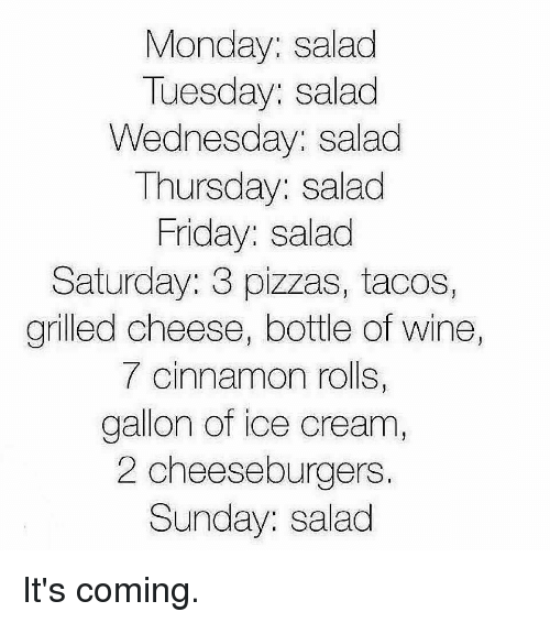 Friday, Gym, and Wine: Monday: salad  Tuesday: salad  Wednesday: salad  Thursday: salad  Friday: salad  Saturday: 3 pizzas, tacos,  grilled cheese, bottle of wine  7 cinnamon rolls,  gallon of ice cream  2 cheeseburgers.  Sunday: salad It's coming.