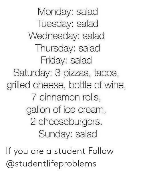 cinnamon rolls: Monday: salad  Tuesday: salad  Wednesday: salad  Thursday: salad  Friday: salad  Saturday: 3 pizzas, tacos,  grilled cheese, bottle of wine,  7 cinnamon rolls,  gallon of ice cream  2 cheeseburgers.  Sunday: salad If you are a student Follow @studentlifeproblems