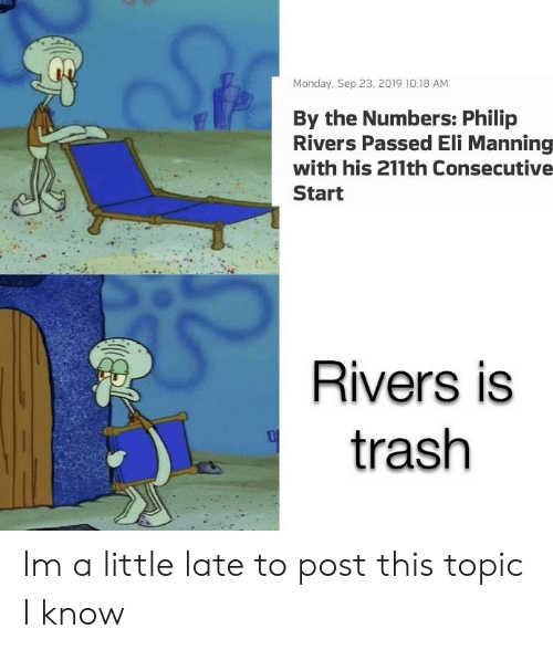 Eli Manning: Monday, Sep 23, 2019 10:18 AM  By the Numbers: Philip  Rivers Passed Eli Manning  with his 211th Consecutive  Start  Rivers is  trash Im a little late to post this topic I know