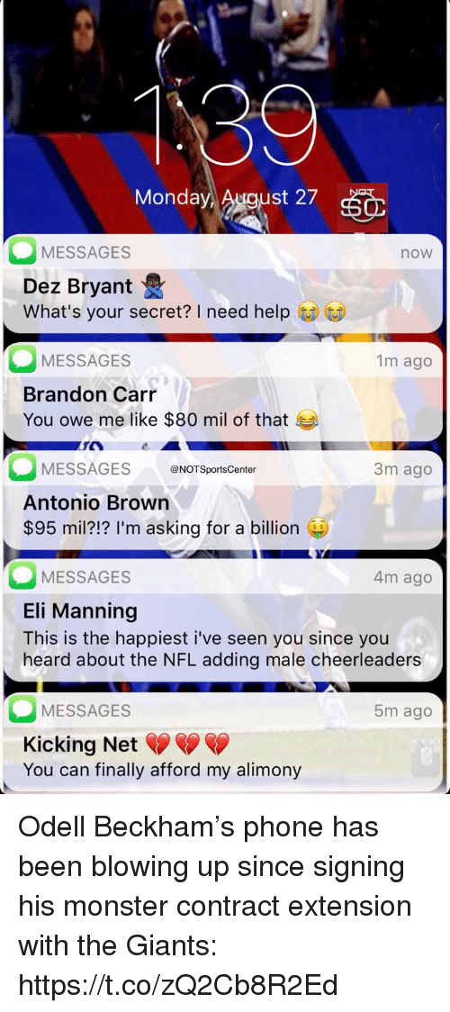 Eli Manning: Monday  st 27  MESSAGES  now  Dez Bryant  What's your secret? I need help  MESSAGES  Brandon Carr  You owe me like $80 mil of that  1m ago  MESSAGESNOTSportsCenter  Antonio Brown  $95 mil?!? I'm asking for a billion  3m ago  MESSAGES  Eli Manning  This is the happiest i've seen you since you  heard about the NFL adding male cheerleaders  4m ago  MESSAGES  Kicking Net  You can finally afford my alimony  5m ago Odell Beckham's phone has been blowing up since signing his monster contract extension with the Giants: https://t.co/zQ2Cb8R2Ed