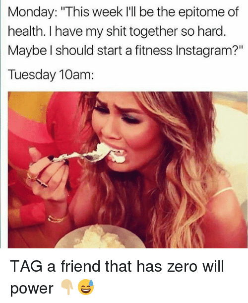 """Gym, Instagram, and Shit: Monday: """"This week I'll be the epitome of  health. I have my shit together so hard.  Maybe l should start a fitness Instagram?""""  10am: TAG a friend that has zero will power 👇🏼😅"""