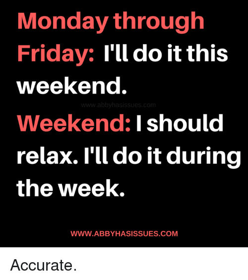 memes: Monday through  Friday:  I'll do it this  weekend.  abbyhasissues com  Weekend: I should  relax. I'll doit during  the week,  WWW.ABBYHASISSUES.COM Accurate.