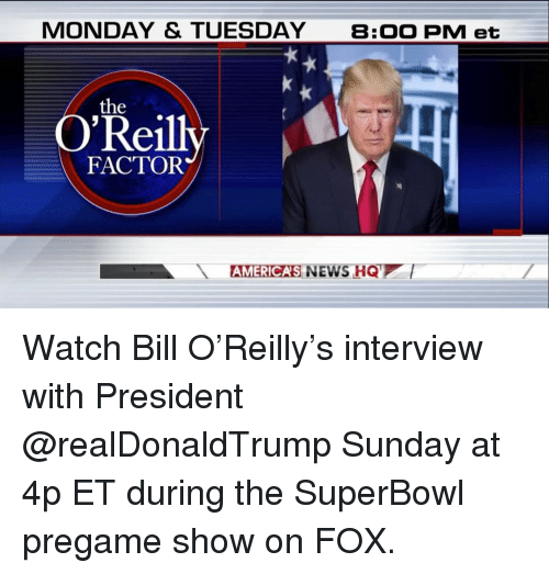 Memes, 🤖, and Factorization: MONDAY & TUESDAY  B: OO PM et  the  ei  FACTOR  AMERICAS NEWS HQ  l Watch Bill O'Reilly's interview with President @realDonaldTrump Sunday at 4p ET during the SuperBowl pregame show on FOX.