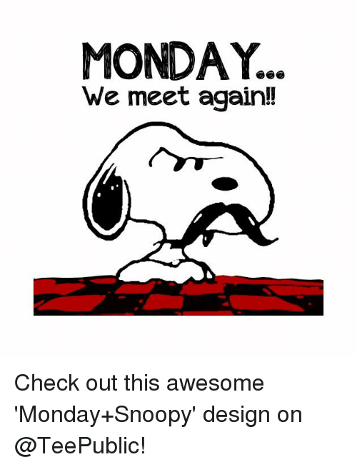 we meet again: MONDAY..  We meet again!! Check out this awesome 'Monday+Snoopy' design on @TeePublic!