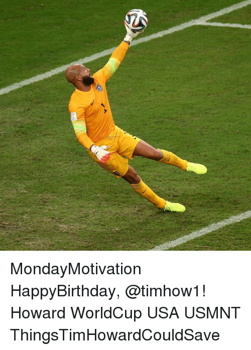 Memes, 🤖, and Usa: MondayMotivation HappyBirthday, @timhow1! Howard WorldCup USA USMNT ThingsTimHowardCouldSave