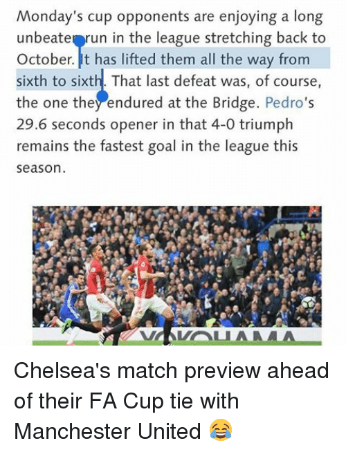 Memes, 🤖, and Fa Cup: Monday's cup opponents are enjoying a long  unbeate run in the league stretching back to  October. has lifted them all the way from  sixth to sixth That last defeat was, of course,  the one they endured at the Bridge. Pedro  29.6 seconds opener in that 4-0 triumph  remains the fastest goal in the league this  season.  VA VALLA MA Chelsea's match preview ahead of their FA Cup tie with Manchester United 😂