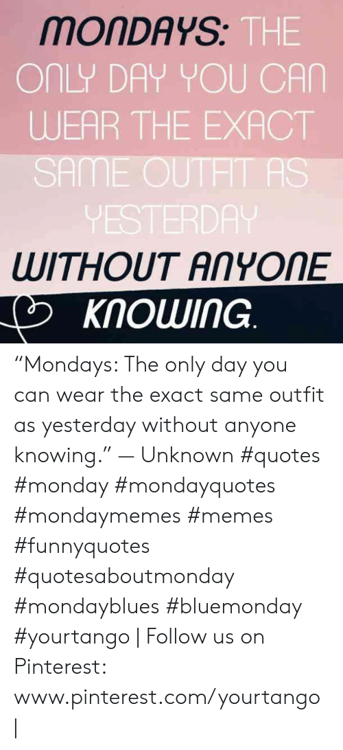 """Mondays: MONDAYS  THE  ONLY DAY YOU CAN  WEAR THE EXACT  SAME OUTHT AS  VESTERDA  WITHOUT ANYONE  KNOWING """"Mondays: The only day you can wear the exact same outfit as yesterday without anyone knowing."""" — Unknown #quotes #monday #mondayquotes #mondaymemes #memes #funnyquotes #quotesaboutmonday #mondayblues #bluemonday #yourtango 